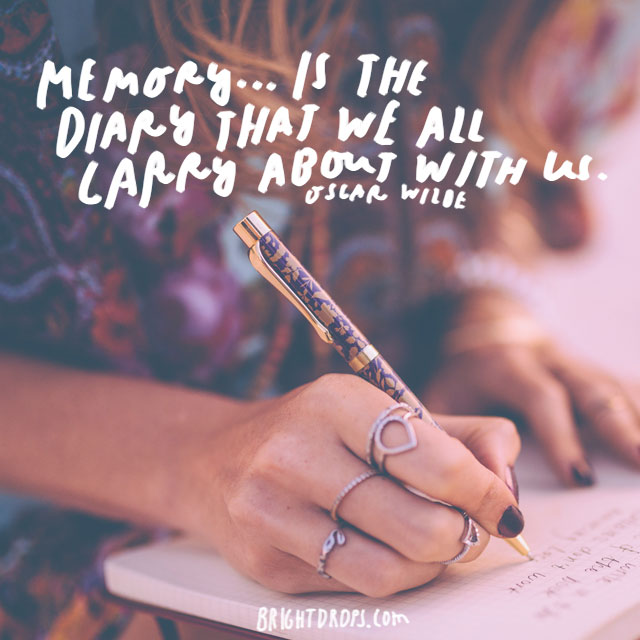 """Memory... is the diary that we all carry about with us."" – Oscar Wilde"