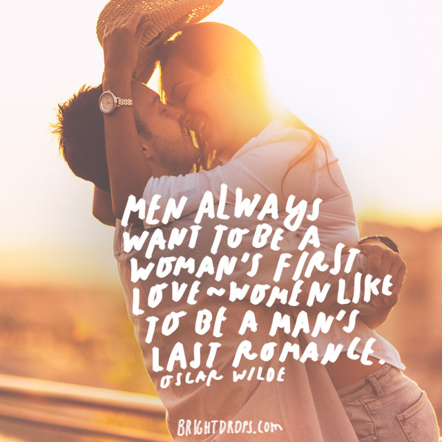 """""""Men always want to be a woman's first love - women like to be a man's last romance."""" – Oscar Wilde"""