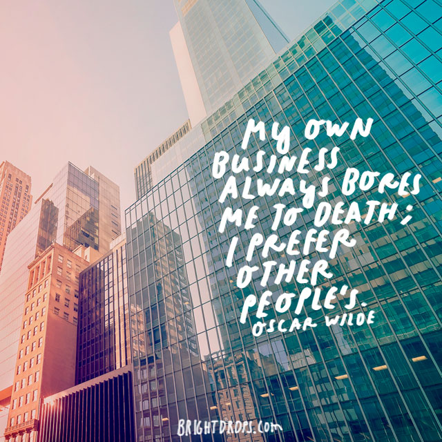 """My own business always bores me to death; I prefer other people's."" – Oscar Wilde"
