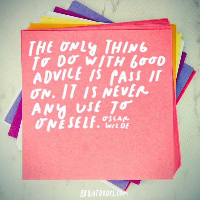 """The only thing to do with good advice is pass it on. It is never any use to oneself."" – Oscar Wilde"