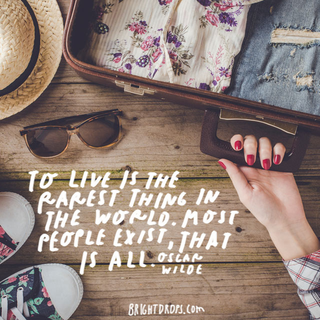 """To live is the rarest thing in the world. Most people exist, that is all."" – Oscar Wilde"