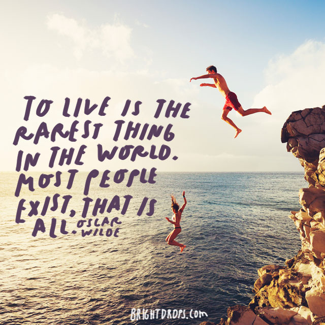 """To live is the rarest thing in the world. Most people exist, that is all"" – Oscar Wilde"