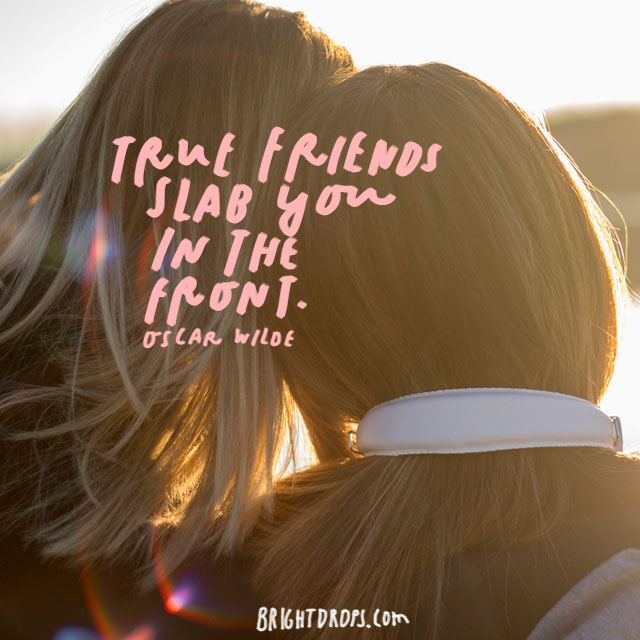 """True friends stab you in the front."" – Oscar Wilde"