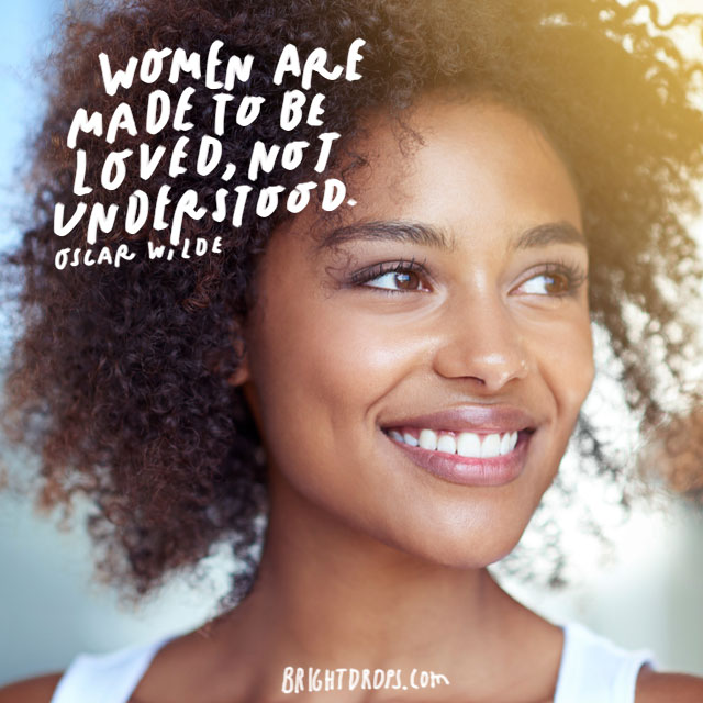 """Women are made to be loved, not understood."" – Oscar Wilde"