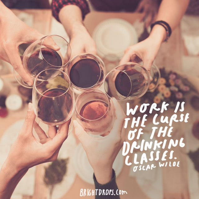 """""""Work is the curse of the drinking classes."""" – Oscar Wilde"""