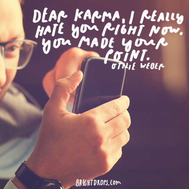 """Dear Karma, I really hate you right now, you made your point."" - Ottilie Weber"