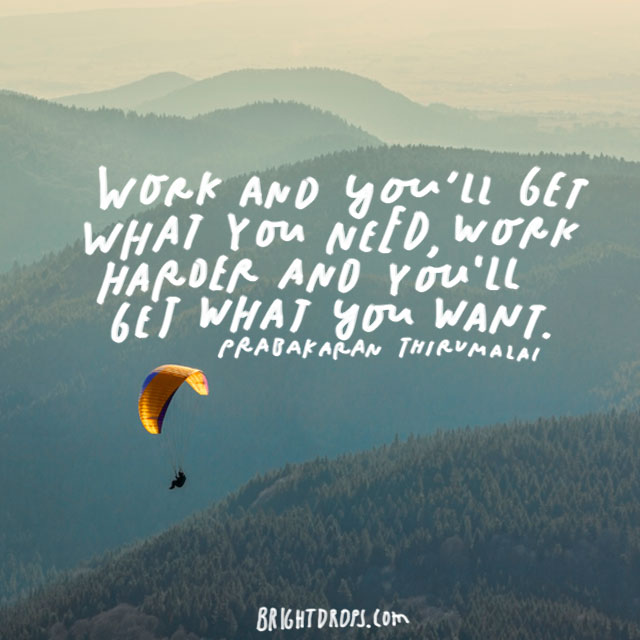 """Work and you'll get what you need; work harder and you'll get what you want."" - Prabakaran Thirumalai"