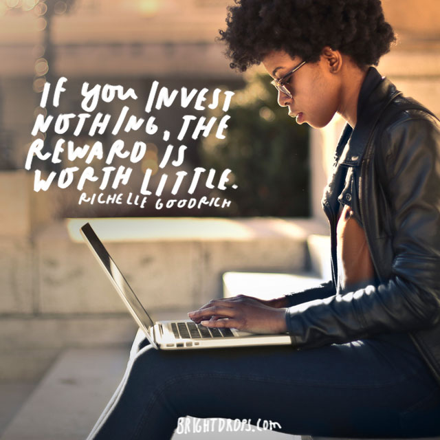 """If you invest nothing, the reward is worth little."" – Richelle Goodrich"