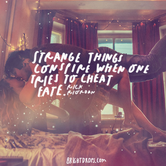 """Strange things conspire when one tries to cheat fate."" – Rick Riordan"