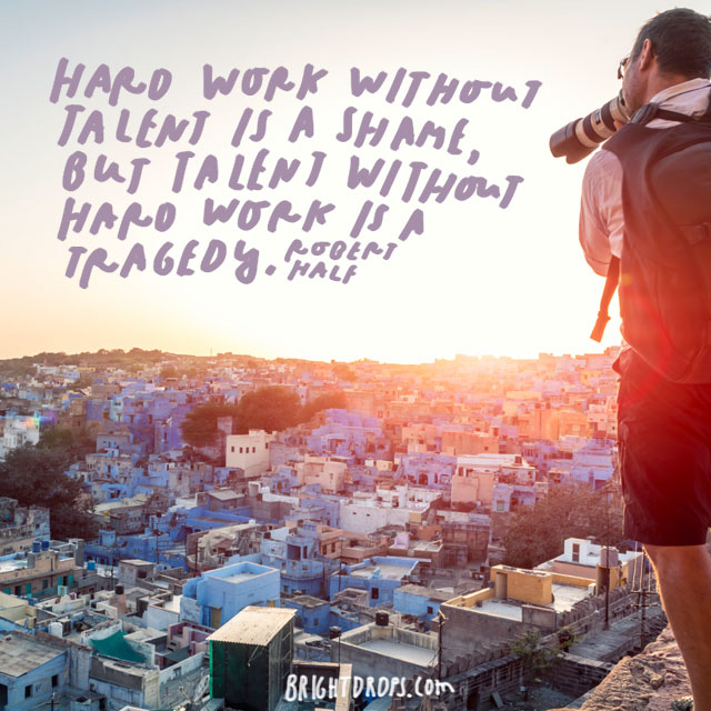 """Hard work without talent is a shame, but talent without hard work is a tragedy."" – Robert Half"