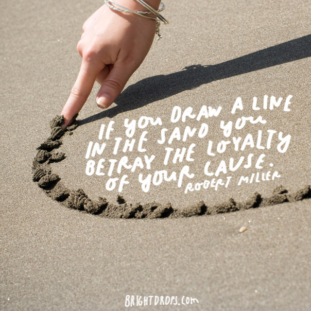 """IF you draw a line in the sand you betray the loyalty of your cause."" - Robert Miller"