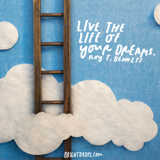 """Live the Life of Your Dreams."" – Roy Bennett"
