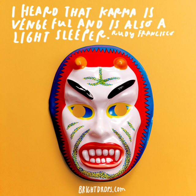 """I heard that karma is vengeful and is also a light sleeper."" – Rudy Francisco"