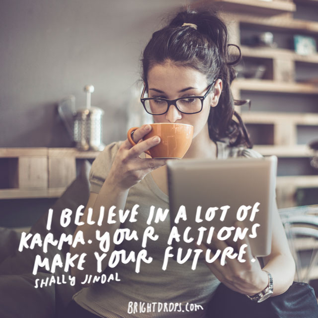 """I believe in a lot of karma. Your actions make your future."" – Shallu Jindal"