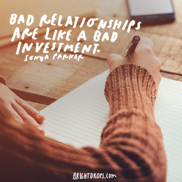 """Bad Relationships are like a bad investment."" – Sonya Parker"