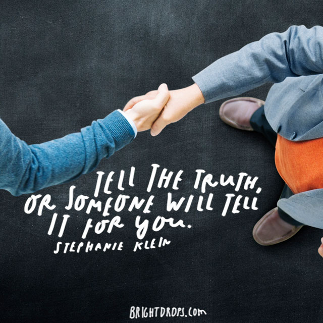 """Tell the truth, or someone will tell it for you."" – Stephanie Klein"