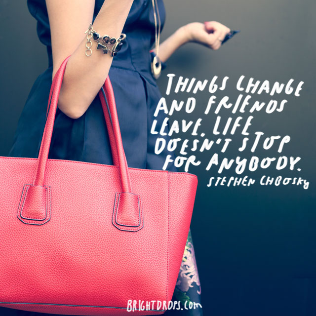 """""""Things change and friends leave. Life doesn't Stop for Anybody."""" – Stephen Chbosky"""