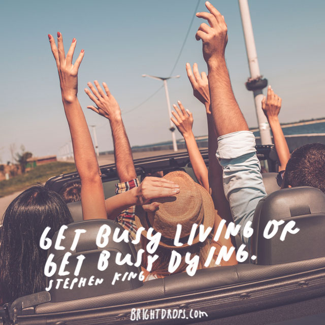 """""""Get busy living or get busy dying."""" – Stephen King"""