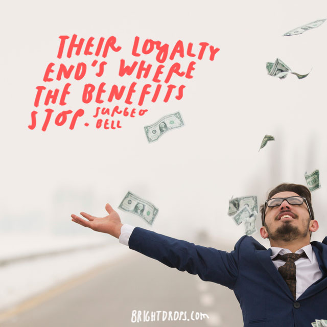 """their loyalty end's where the benefits stop."" - Surgeo Bell"