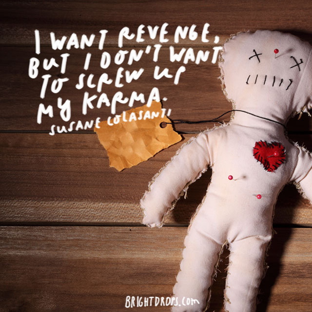 """I want revenge, but I don't want to screw up my karma."" – Susane Colasanti"
