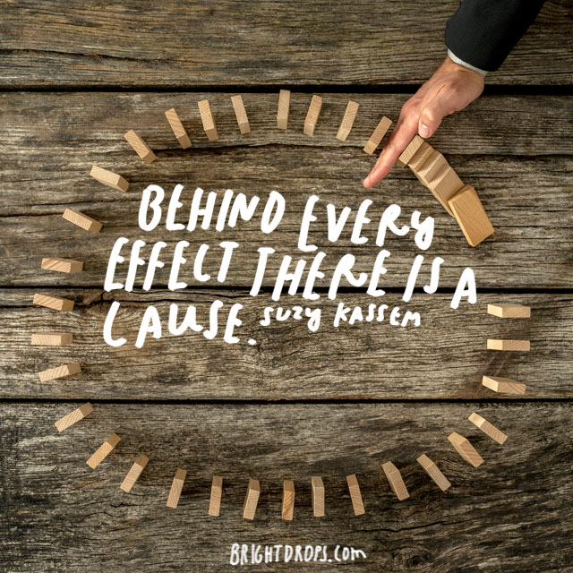 """Behind every effect there is a cause."" – Suzy Kassem"