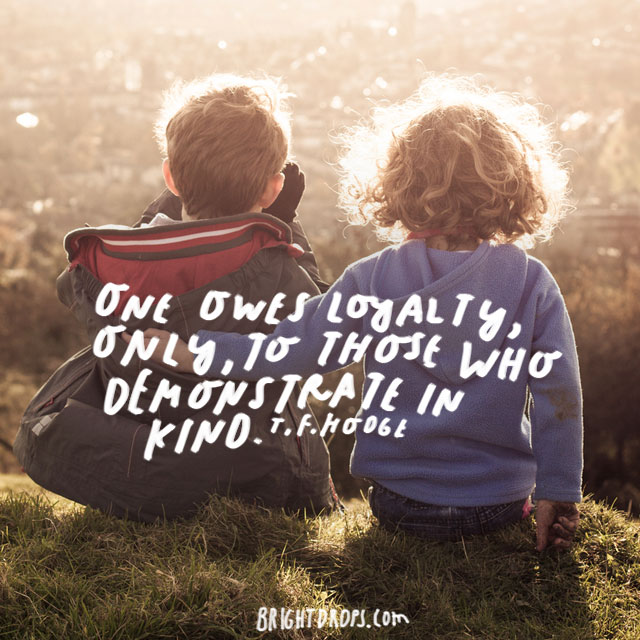 """One owes loyalty, only, to those who demonstrate in kind."" - T.F. Hodge"