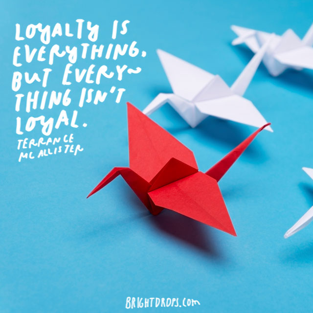 """Loyalty is everything, but everything isn't loyal."" - Terrance McAllister"