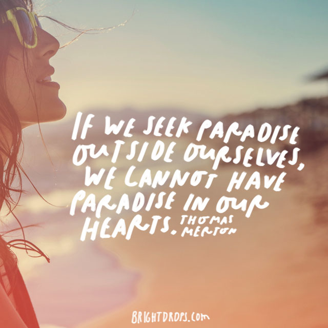 """If we seek paradise outside ourselves, we cannot have paradise in our hearts."" – Thomas Merton"