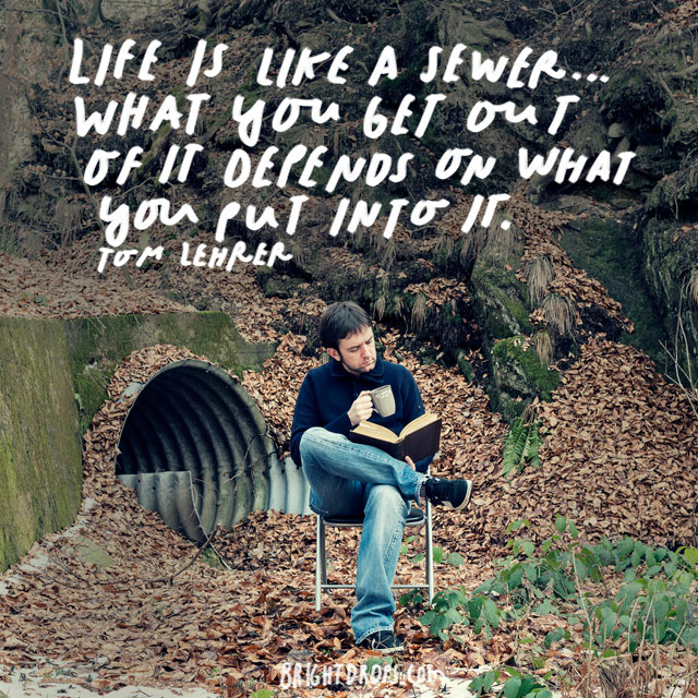 """Life is like a sewer… what you get out of it depends on what you put into it."" - Tom Lehrer"