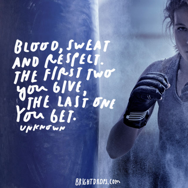 """Blood, sweat and respect. The first two you give, the last one you get."""