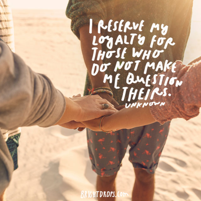 """I reserve my loyalty for those who do not make me question theirs."" - Unknown"