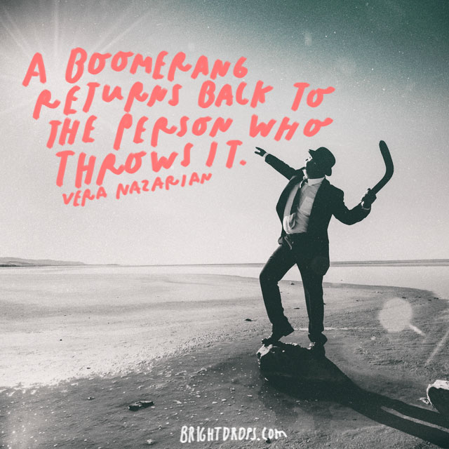 """A boomerang returns back to the person who throws it."" – Vera Nazarian"