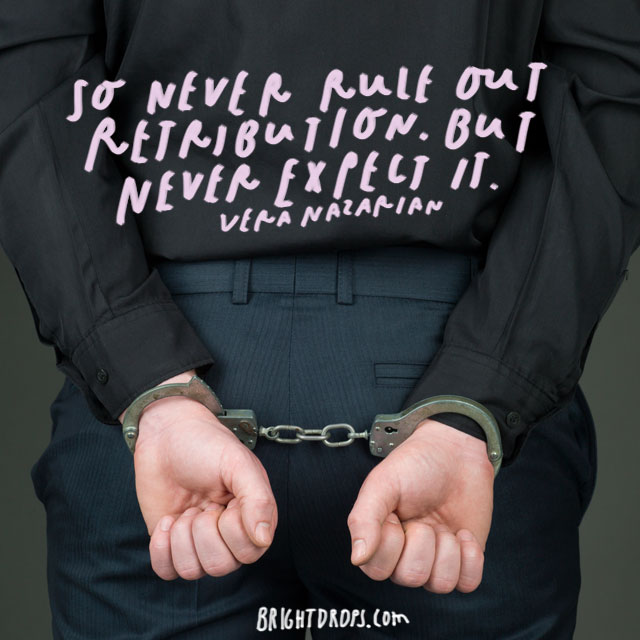 """So never rule out retribution. But never expect it."" – Vera Nazarian"