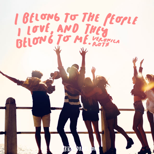 """I belong to the people I love, and they belong to me."" - Veronica Roth"