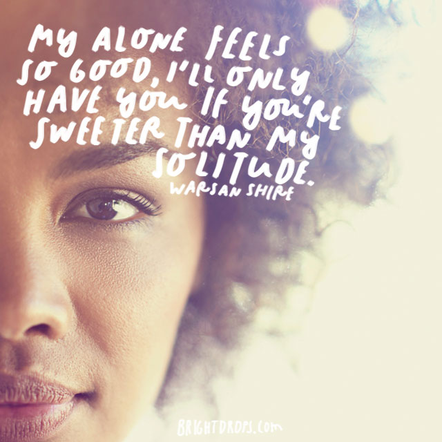 """""""My alone feels so good, I'll only have you if you're sweeter than my solitude."""" – Warsan Shire"""