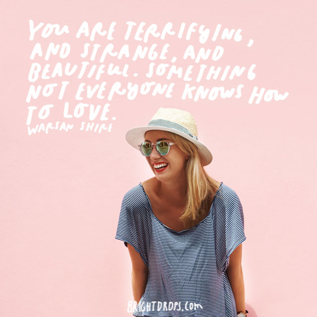 """You are terrifying, and strange, and beautiful. Something not everyone knows how to love."" – Warsan Shire"