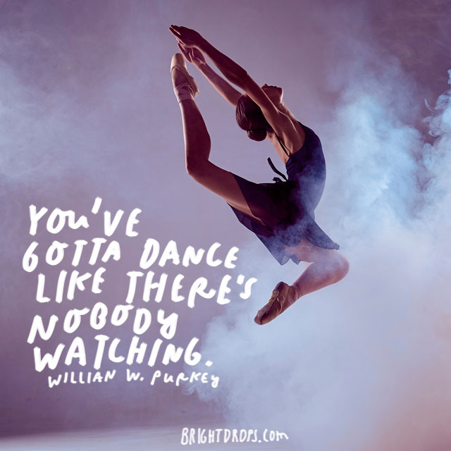 """You've gotta dance like there's nobody watching."" – William W. Purkey"