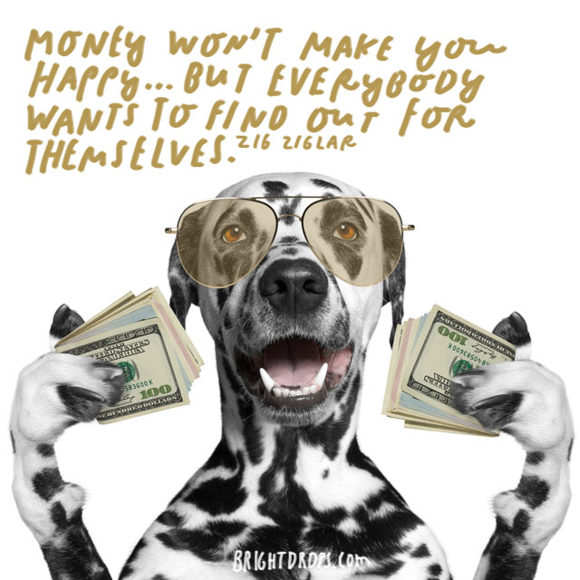 """Money won't make you happy ... but everybody wants to find out for themselves."" - Zig Ziglar"