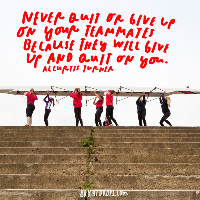 """Never quit or give up on your teammates because they will give up and quit on you."" - Alcurtis Turner"