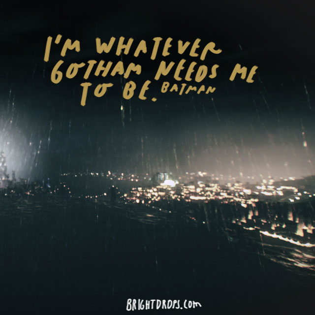 """I'm whatever Gotham needs me to be."" – Batman"