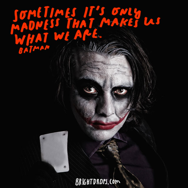 """Sometimes it's only madness that makes us what we are."" – Batman"