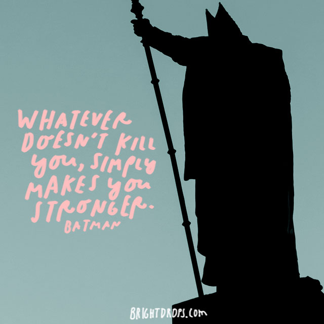 """Whatever doesn't kill you, simply makes you stronger."" – Batman"