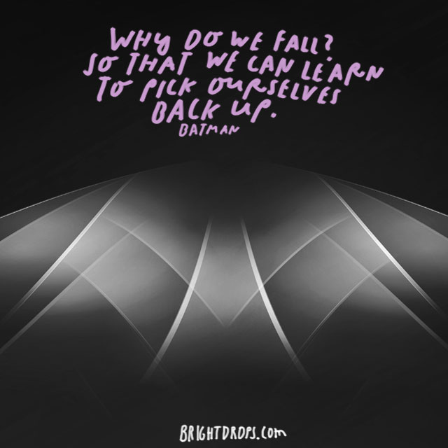 """Why do we fall? So that we can learn to pick ourselves back up."" – Batman"