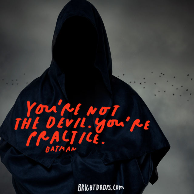 """You're not the devil. You're practice."" – Batman"