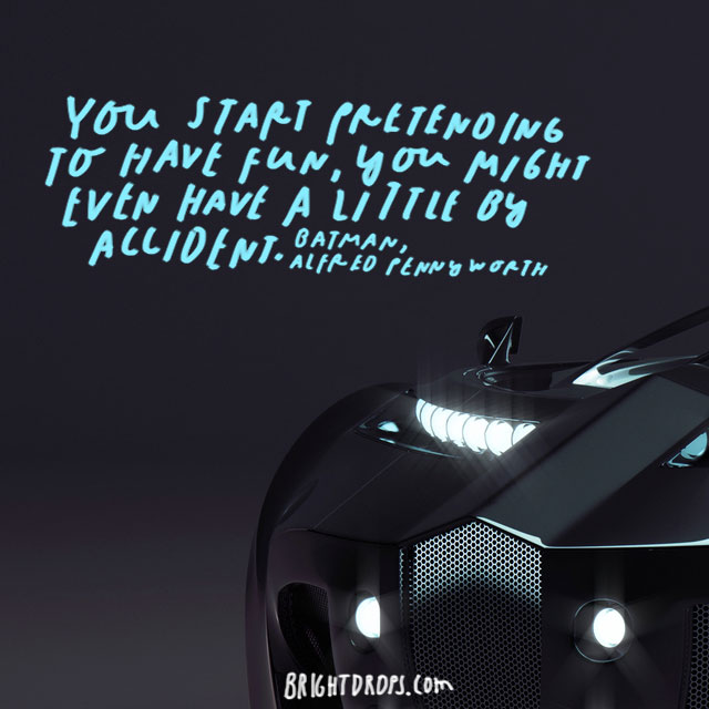 """You start pretending to have fun; you might even have a little by accident."" – Alfred Pennyworth"