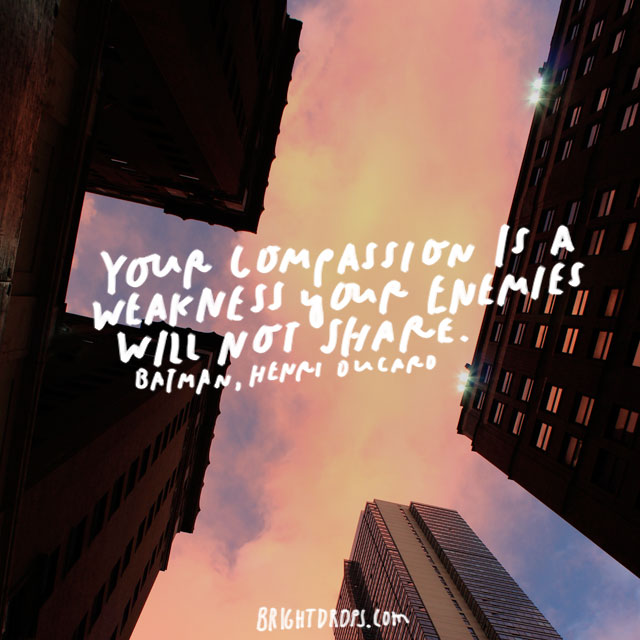 """Your compassion is a weakness your enemies will not share."" – Henri Ducard"