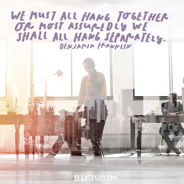 """We must all hang together or most assuredly we shall all hang separately."" - Benjamin Franklin"