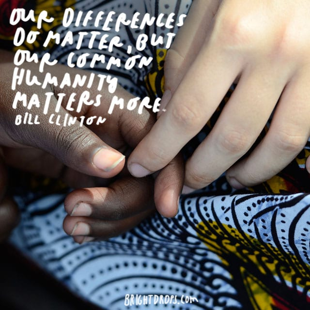 """""""Our differences do matter, but our common humanity matters more."""" - Bill Clinton"""