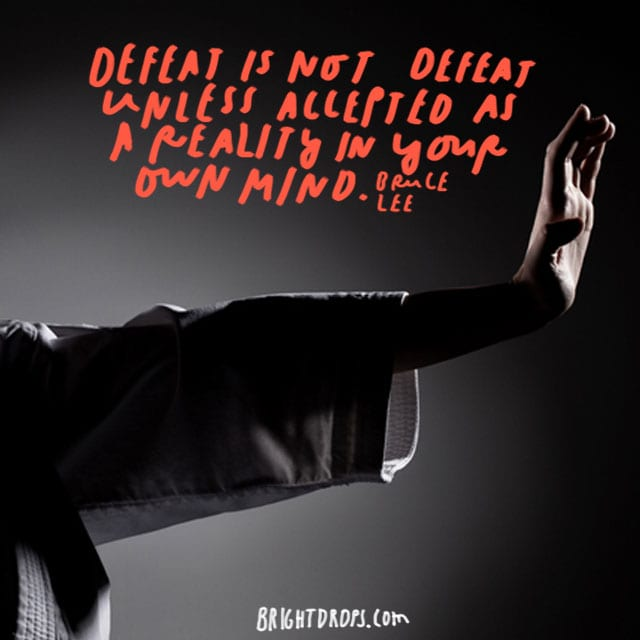 """Defeat is not defeat unless accepted as a reality-in your own mind."" - Bruce Lee"