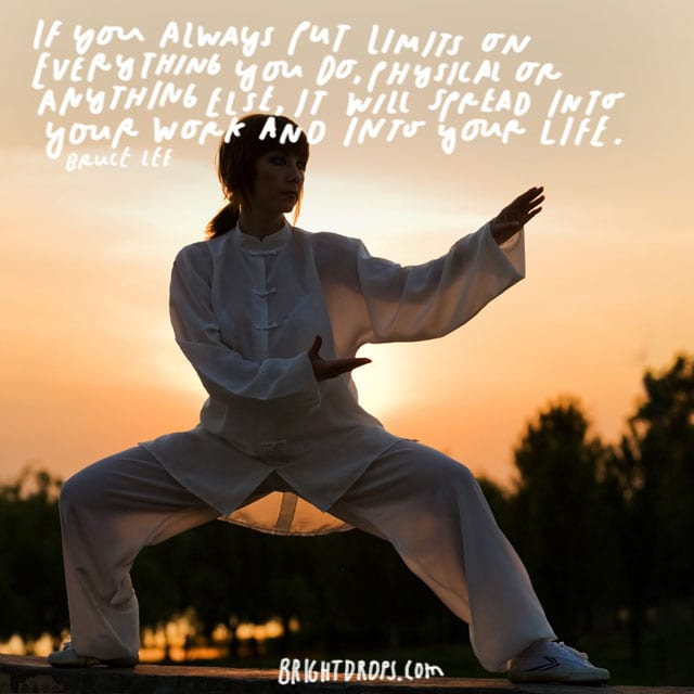 """ If you always put limits on everything you do, physical or anything else, it will spread into your work and into your life."" - Bruce Lee"